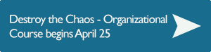 Destroy The Chaos - Organizational Course begins April 25